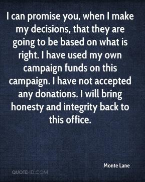 Monte Lane  - I can promise you, when I make my decisions, that they are going to be based on what is right. I have used my own campaign funds on this campaign. I have not accepted any donations. I will bring honesty and integrity back to this office.