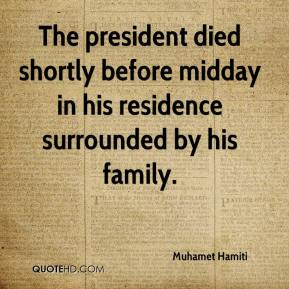 Muhamet Hamiti  - The president died shortly before midday in his residence surrounded by his family.