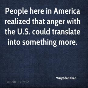 Muqtedar Khan  - People here in America realized that anger with the U.S. could translate into something more.