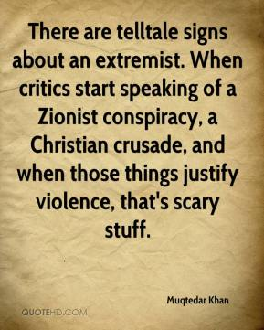 Muqtedar Khan  - There are telltale signs about an extremist. When critics start speaking of a Zionist conspiracy, a Christian crusade, and when those things justify violence, that's scary stuff.