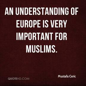 Mustafa Ceric  - An understanding of Europe is very important for Muslims.