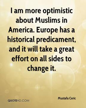 Mustafa Ceric  - I am more optimistic about Muslims in America. Europe has a historical predicament, and it will take a great effort on all sides to change it.