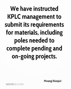Mwangi Kiunjuri  - We have instructed KPLC management to submit its requirements for materials, including poles needed to complete pending and on-going projects.
