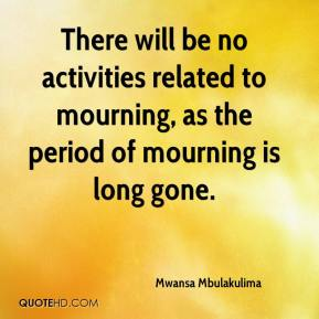 Mwansa Mbulakulima  - There will be no activities related to mourning, as the period of mourning is long gone.
