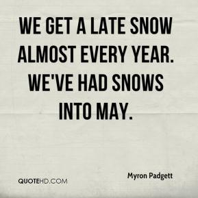 Myron Padgett  - We get a late snow almost every year. We've had snows into May.