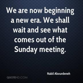 Nabil Abourdeneh  - We are now beginning a new era. We shall wait and see what comes out of the Sunday meeting.