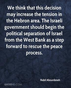 We think that this decision may increase the tension in the Hebron area. The Israeli government should begin the political separation of Israel from the West Bank as a step forward to rescue the peace process.