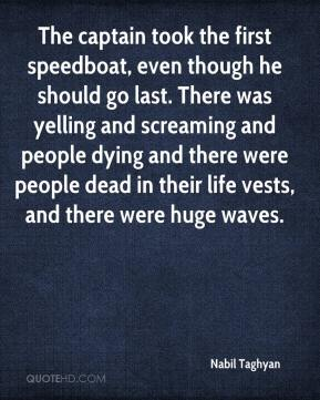 The captain took the first speedboat, even though he should go last. There was yelling and screaming and people dying and there were people dead in their life vests, and there were huge waves.