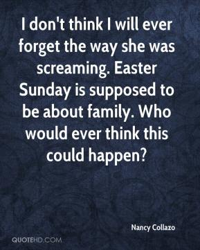 Nancy Collazo  - I don't think I will ever forget the way she was screaming. Easter Sunday is supposed to be about family. Who would ever think this could happen?