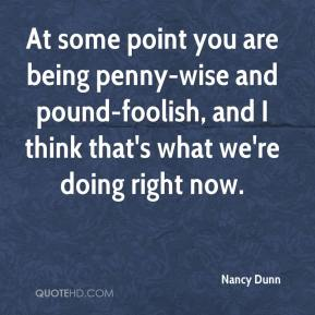 At some point you are being penny-wise and pound-foolish, and I think that's what we're doing right now.