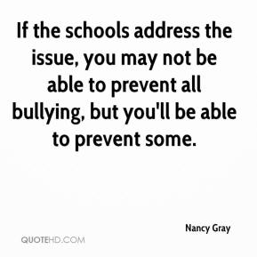 Nancy Gray  - If the schools address the issue, you may not be able to prevent all bullying, but you'll be able to prevent some.