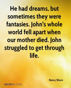 Nancy Shave  - He had dreams, but sometimes they were fantasies. John's whole world fell apart when our mother died. John struggled to get through life.