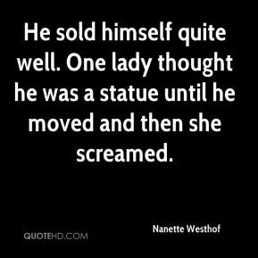 Nanette Westhof  - He sold himself quite well. One lady thought he was a statue until he moved and then she screamed.