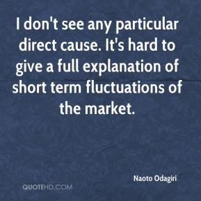 Naoto Odagiri  - I don't see any particular direct cause. It's hard to give a full explanation of short term fluctuations of the market.
