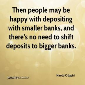 Naoto Odagiri  - Then people may be happy with depositing with smaller banks, and there's no need to shift deposits to bigger banks.