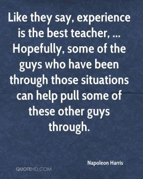 Napoleon Harris  - Like they say, experience is the best teacher, ... Hopefully, some of the guys who have been through those situations can help pull some of these other guys through.