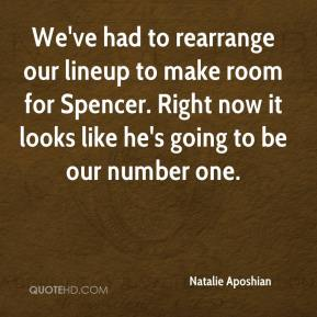 Natalie Aposhian  - We've had to rearrange our lineup to make room for Spencer. Right now it looks like he's going to be our number one.