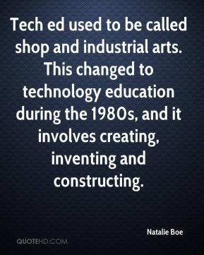 Natalie Boe  - Tech ed used to be called shop and industrial arts. This changed to technology education during the 1980s, and it involves creating, inventing and constructing.