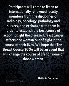 Nathalie Duchesne  - Participants will come to listen to internationally renowned faculty members from the disciplines of radiology, oncology, pathology and surgery, and exchange with them in order to establish the best course of action to fight the disease. Breast cancer affects one woman out of eight in the course of their lives. We hope that The Breast Course 2006 will be an event that will change the course of life for some of those women.