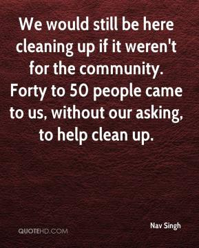 Nav Singh  - We would still be here cleaning up if it weren't for the community. Forty to 50 people came to us, without our asking, to help clean up.