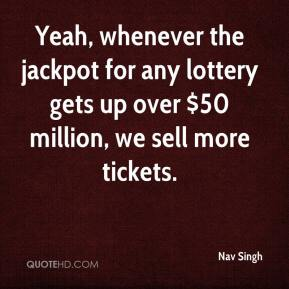 Nav Singh  - Yeah, whenever the jackpot for any lottery gets up over $50 million, we sell more tickets.