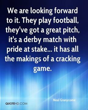Neal Granycome  - We are looking forward to it. They play football, they've got a great pitch, it's a derby match with pride at stake... it has all the makings of a cracking game.