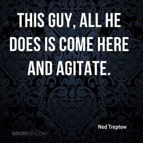 Ned Treptow  - This guy, all he does is come here and agitate.