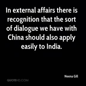 Neena Gill  - In external affairs there is recognition that the sort of dialogue we have with China should also apply easily to India.