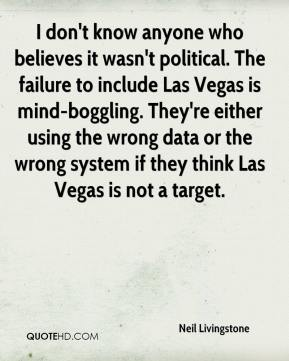 Neil Livingstone  - I don't know anyone who believes it wasn't political. The failure to include Las Vegas is mind-boggling. They're either using the wrong data or the wrong system if they think Las Vegas is not a target.