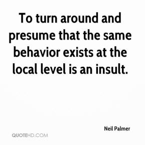 Neil Palmer  - To turn around and presume that the same behavior exists at the local level is an insult.