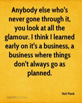 Neil Plank  - Anybody else who's never gone through it, you look at all the glamour. I think I learned early on it's a business, a business where things don't always go as planned.