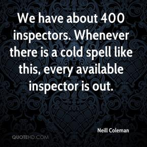 Neill Coleman  - We have about 400 inspectors. Whenever there is a cold spell like this, every available inspector is out.