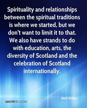 Neill Walker  - Spirituality and relationships between the spiritual traditions is where we started, but we don't want to limit it to that. We also have strands to do with education, arts, the diversity of Scotland and the celebration of Scotland internationally.
