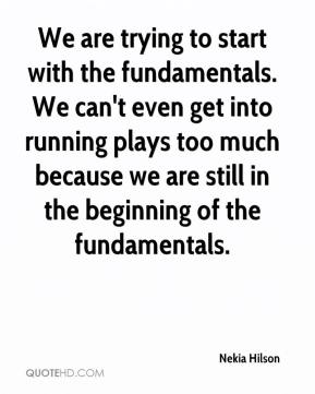 We are trying to start with the fundamentals. We can't even get into running plays too much because we are still in the beginning of the fundamentals.