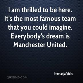 Nemanja Vidic  - I am thrilled to be here. It's the most famous team that you could imagine. Everybody's dream is Manchester United.