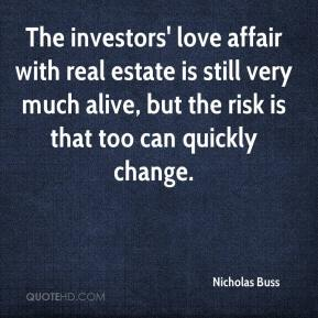 Nicholas Buss  - The investors' love affair with real estate is still very much alive, but the risk is that too can quickly change.