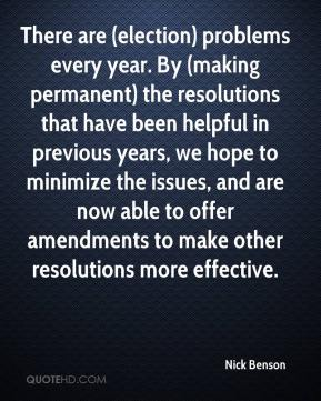 Nick Benson  - There are (election) problems every year. By (making permanent) the resolutions that have been helpful in previous years, we hope to minimize the issues, and are now able to offer amendments to make other resolutions more effective.