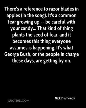 Nick Diamonds  - There's a reference to razor blades in apples (in the song). It's a common fear growing up -- be careful with your candy... That kind of thing plants the seed of fear, and it becomes this thing everyone assumes is happening. It's what George Bush, or the people in charge these days, are getting by on.
