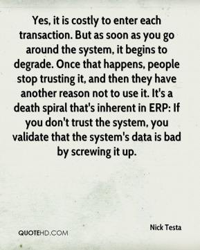 Nick Testa  - Yes, it is costly to enter each transaction. But as soon as you go around the system, it begins to degrade. Once that happens, people stop trusting it, and then they have another reason not to use it. It's a death spiral that's inherent in ERP: If you don't trust the system, you validate that the system's data is bad by screwing it up.