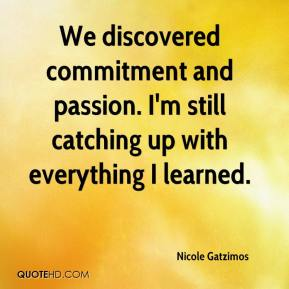 Nicole Gatzimos  - We discovered commitment and passion. I'm still catching up with everything I learned.
