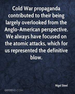 Nigel Steel  - Cold War propaganda contributed to their being largely overlooked from the Anglo-American perspective. We always have focused on the atomic attacks, which for us represented the definitive blow.