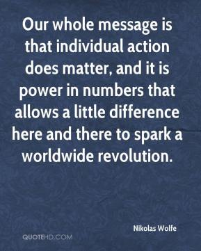 Nikolas Wolfe  - Our whole message is that individual action does matter, and it is power in numbers that allows a little difference here and there to spark a worldwide revolution.