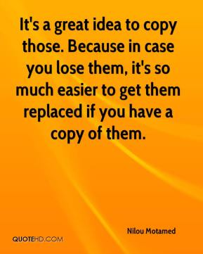 Nilou Motamed  - It's a great idea to copy those. Because in case you lose them, it's so much easier to get them replaced if you have a copy of them.