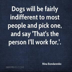 Nina Bondarenko  - Dogs will be fairly indifferent to most people and pick one, and say 'That's the person I'll work for,'.