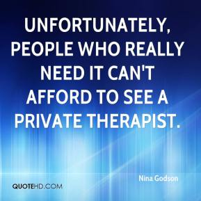 Nina Godson  - Unfortunately, people who really need it can't afford to see a private therapist.