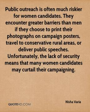 Nisha Varia  - Public outreach is often much riskier for women candidates. They encounter greater barriers than men if they choose to print their photographs on campaign posters, travel to conservative rural areas, or deliver public speeches. Unfortunately, the lack of security means that many women candidates may curtail their campaigning.