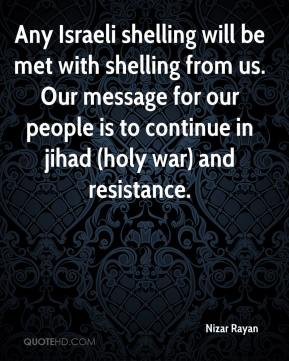 Any Israeli shelling will be met with shelling from us. Our message for our people is to continue in jihad (holy war) and resistance.