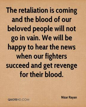 The retaliation is coming and the blood of our beloved people will not go in vain. We will be happy to hear the news when our fighters succeed and get revenge for their blood.