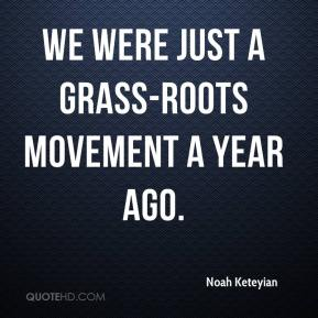 We were just a grass-roots movement a year ago.