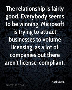 Noel Unwin  - The relationship is fairly good. Everybody seems to be winning. Microsoft is trying to attract businesses to volume licensing, as a lot of companies out there aren't license-compliant.